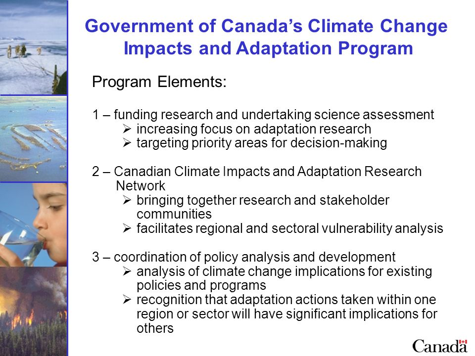 Government of Canada's Climate Change Impacts and Adaptation Program Program Elements: 1 – funding research and undertaking science assessment  increasing focus on adaptation research  targeting priority areas for decision-making 2 – Canadian Climate Impacts and Adaptation Research Network  bringing together research and stakeholder communities  facilitates regional and sectoral vulnerability analysis 3 – coordination of policy analysis and development  analysis of climate change implications for existing policies and programs  recognition that adaptation actions taken within one region or sector will have significant implications for others