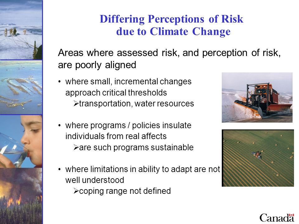 Differing Perceptions of Risk due to Climate Change Areas where assessed risk, and perception of risk, are poorly aligned where small, incremental changes approach critical thresholds  transportation, water resources where programs / policies insulate individuals from real affects  are such programs sustainable where limitations in ability to adapt are not well understood  coping range not defined