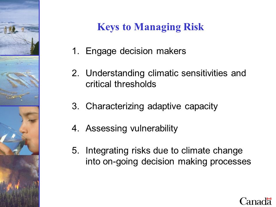 Keys to Managing Risk 1.Engage decision makers 2.Understanding climatic sensitivities and critical thresholds 3.Characterizing adaptive capacity 4.Assessing vulnerability 5.Integrating risks due to climate change into on-going decision making processes