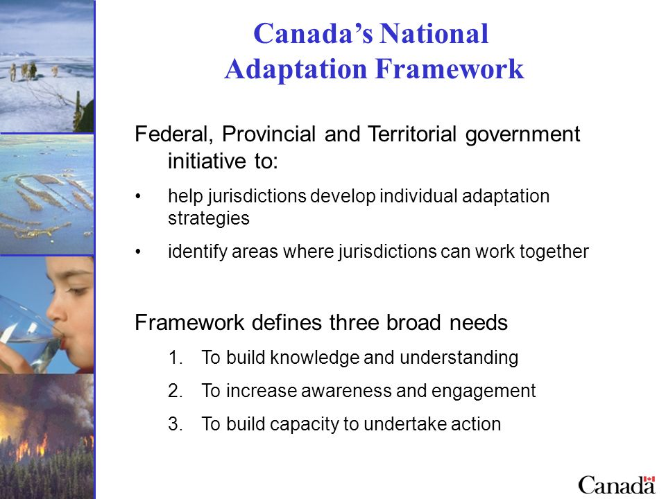 Canada's National Adaptation Framework Federal, Provincial and Territorial government initiative to: help jurisdictions develop individual adaptation strategies identify areas where jurisdictions can work together Framework defines three broad needs 1.To build knowledge and understanding 2.To increase awareness and engagement 3.To build capacity to undertake action