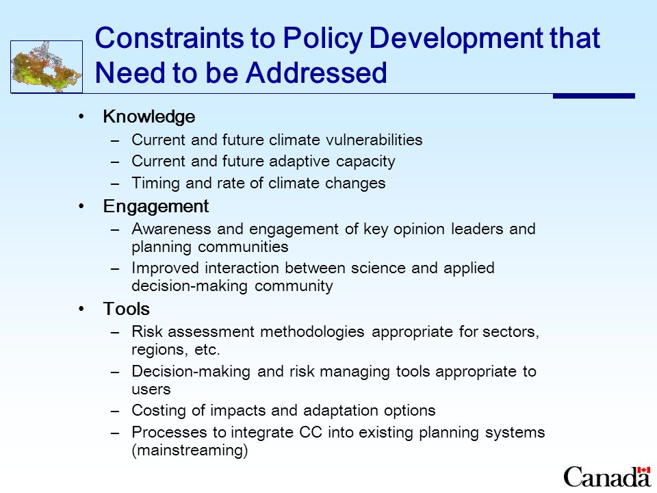 Constraints to Policy Development that Need to be Addressed Knowledge –Current and future climate vulnerabilities –Current and future adaptive capacity –Timing and rate of climate changes Engagement –Awareness and engagement of key opinion leaders and planning communities –Improved interaction between science and applied decision-making community Tools –Risk assessment methodologies appropriate for sectors, regions, etc.