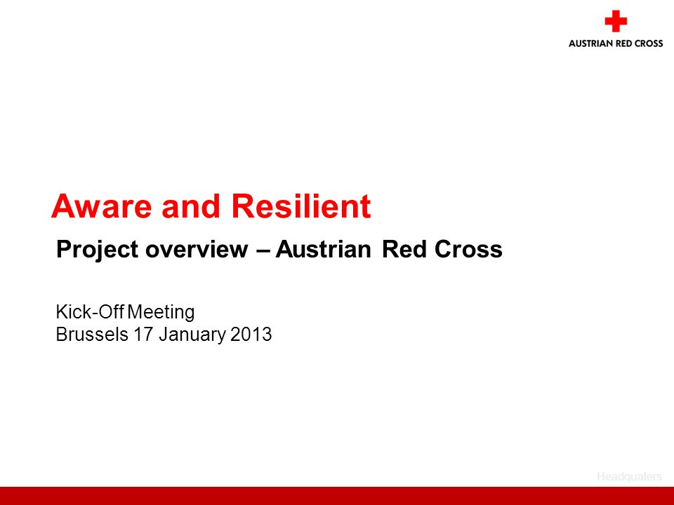 Headquaters Kick-Off Meeting Brussels 17 January 2013 Aware and Resilient Project overview – Austrian Red Cross