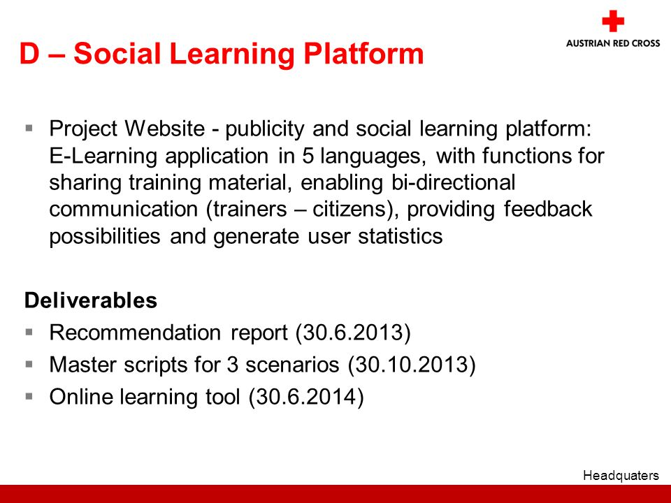 D – Social Learning Platform  Project Website - publicity and social learning platform: E-Learning application in 5 languages, with functions for sharing training material, enabling bi-directional communication (trainers – citizens), providing feedback possibilities and generate user statistics Deliverables  Recommendation report ( )  Master scripts for 3 scenarios ( )  Online learning tool ( ) Headquaters