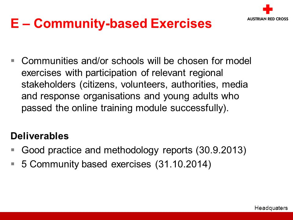 E – Community-based Exercises  Communities and/or schools will be chosen for model exercises with participation of relevant regional stakeholders (citizens, volunteers, authorities, media and response organisations and young adults who passed the online training module successfully).