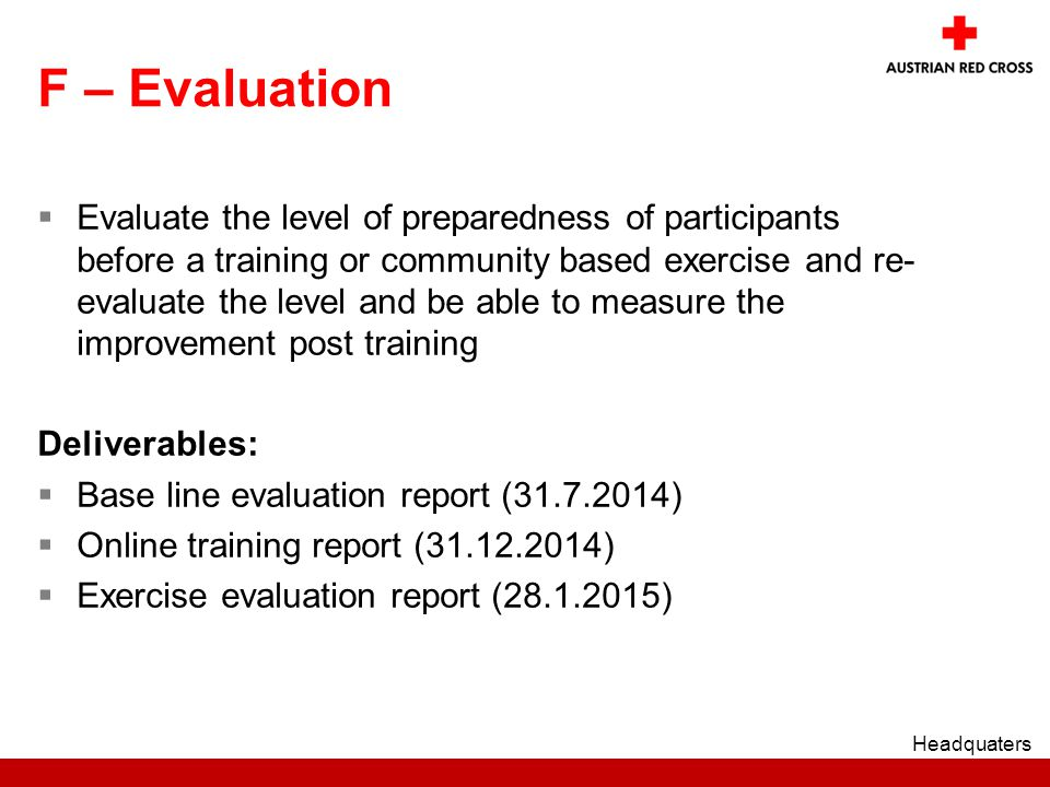 F – Evaluation  Evaluate the level of preparedness of participants before a training or community based exercise and re- evaluate the level and be able to measure the improvement post training Deliverables:  Base line evaluation report ( )  Online training report ( )  Exercise evaluation report ( ) Headquaters