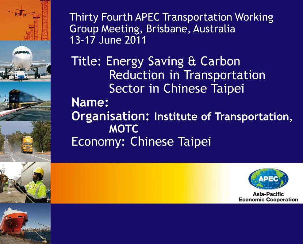 Title: Energy Saving & Carbon Reduction in Transportation Sector in Chinese Taipei Name: Organisation: Institute of Transportation, MOTC Economy: Chinese Taipei Thirty Fourth APEC Transportation Working Group Meeting, Brisbane, Australia June 2011