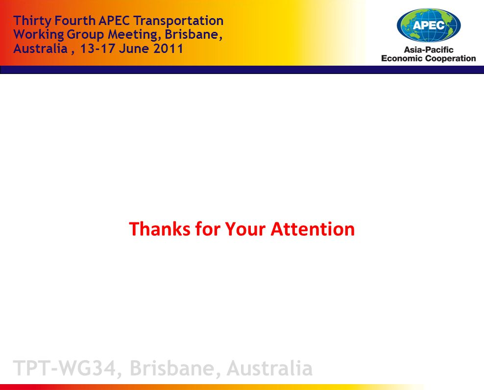 TPT-WG34, Brisbane, Australia Thirty Fourth APEC Transportation Working Group Meeting, Brisbane, Australia, June 2011 Thanks for Your Attention