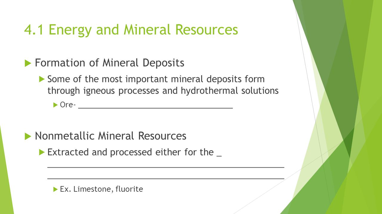  Formation of Mineral Deposits  Some of the most important mineral deposits form through igneous processes and hydrothermal solutions  Ore- _____________________________________  Nonmetallic Mineral Resources  Extracted and processed either for the _ _______________________________________________ _______________________________________________  Ex.
