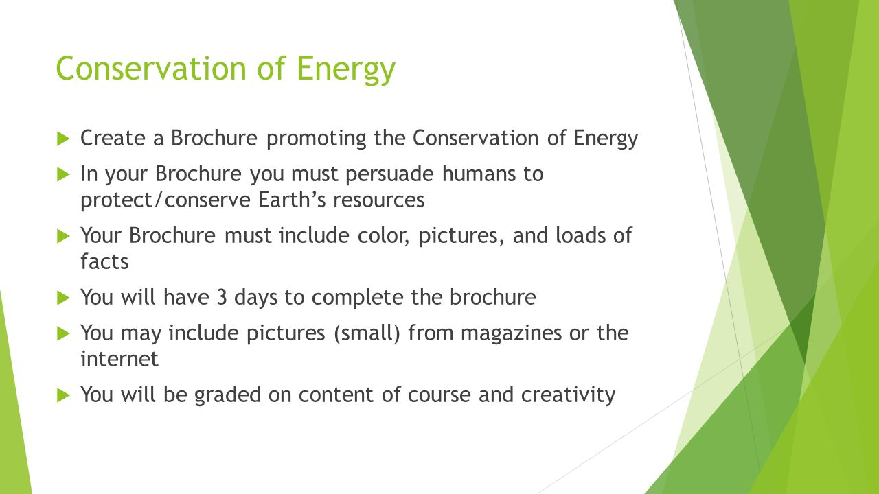Conservation of Energy  Create a Brochure promoting the Conservation of Energy  In your Brochure you must persuade humans to protect/conserve Earth's resources  Your Brochure must include color, pictures, and loads of facts  You will have 3 days to complete the brochure  You may include pictures (small) from magazines or the internet  You will be graded on content of course and creativity