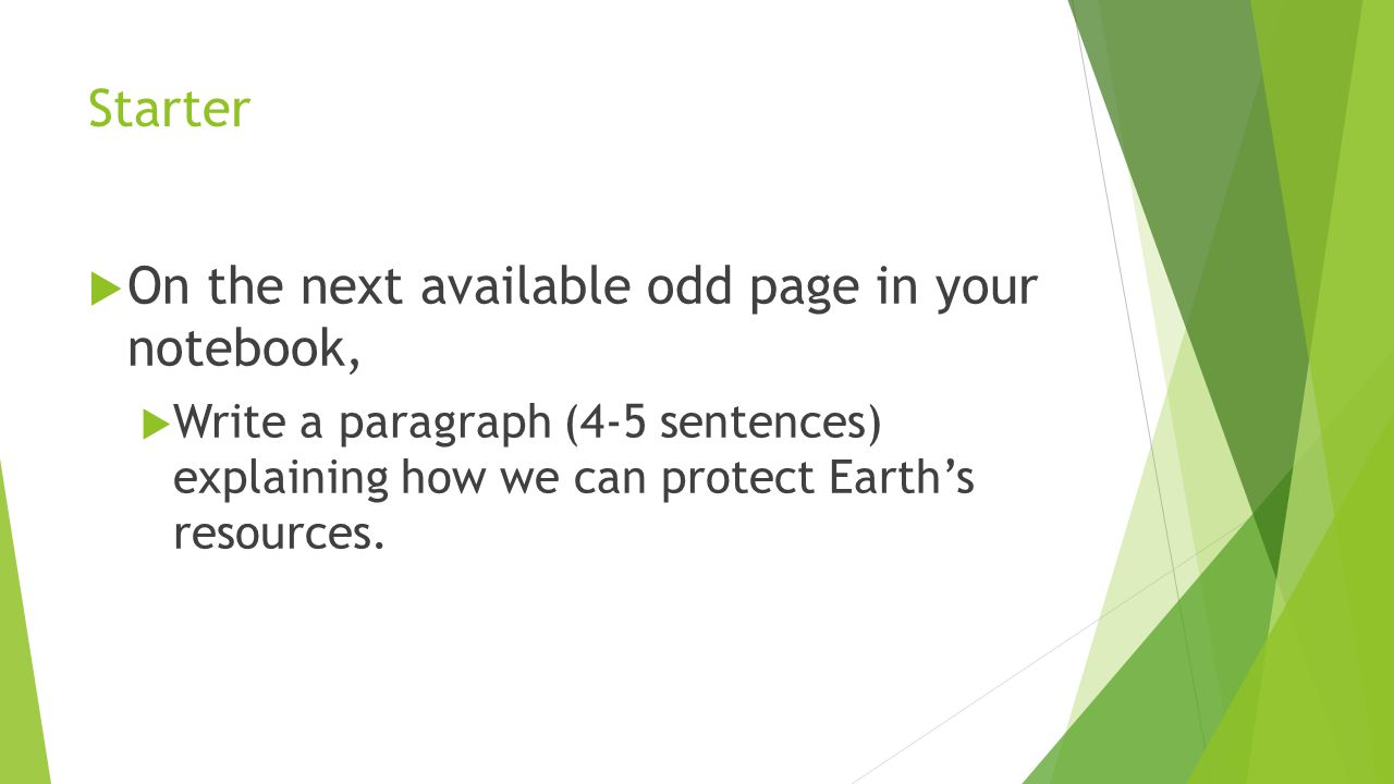Starter  On the next available odd page in your notebook,  Write a paragraph (4-5 sentences) explaining how we can protect Earth's resources.