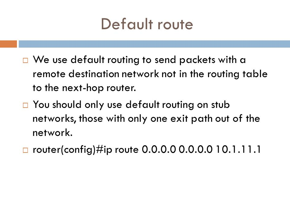 Default route  We use default routing to send packets with a remote destination network not in the routing table to the next-hop router.