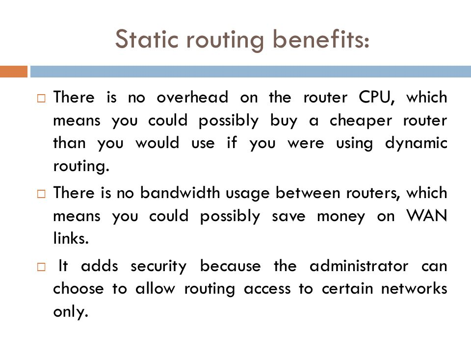 Static routing benefits:  There is no overhead on the router CPU, which means you could possibly buy a cheaper router than you would use if you were using dynamic routing.