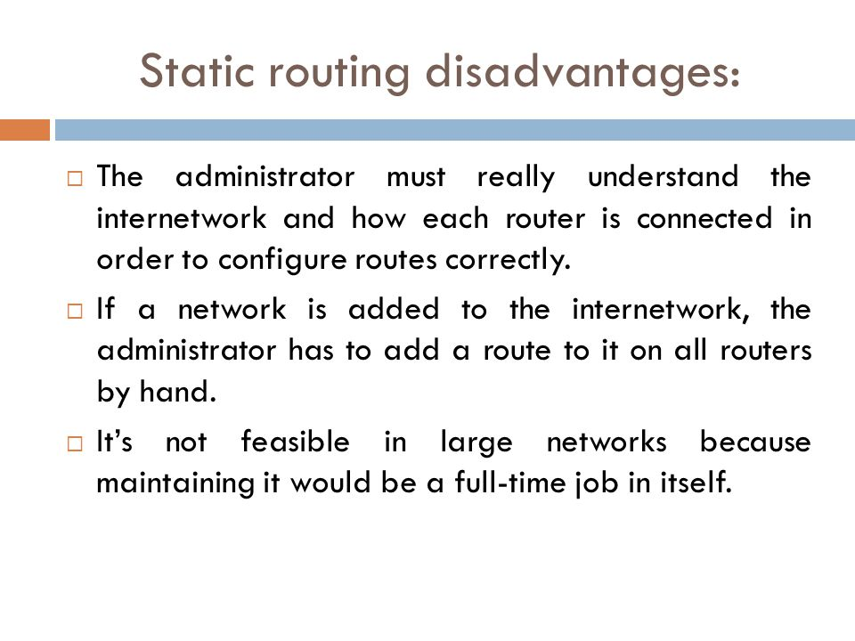 Static routing disadvantages:  The administrator must really understand the internetwork and how each router is connected in order to configure routes correctly.