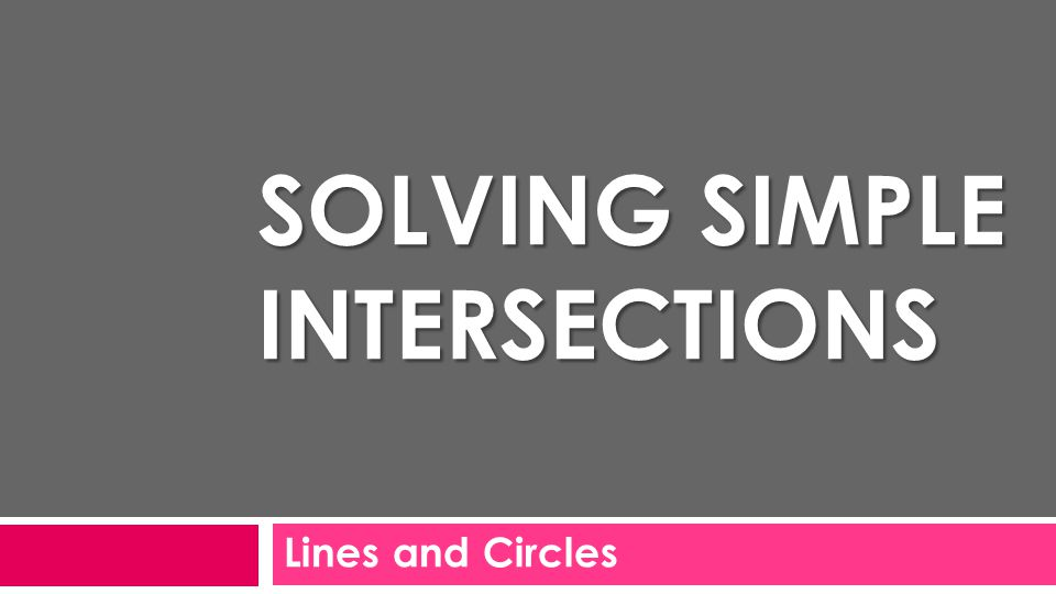 Lines and Circles SOLVING SIMPLE INTERSECTIONS