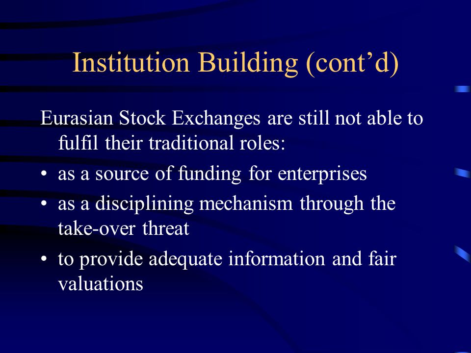 Institution Building (cont'd) Eurasian Stock Exchanges are still not able to fulfil their traditional roles: as a source of funding for enterprises as a disciplining mechanism through the take-over threat to provide adequate information and fair valuations
