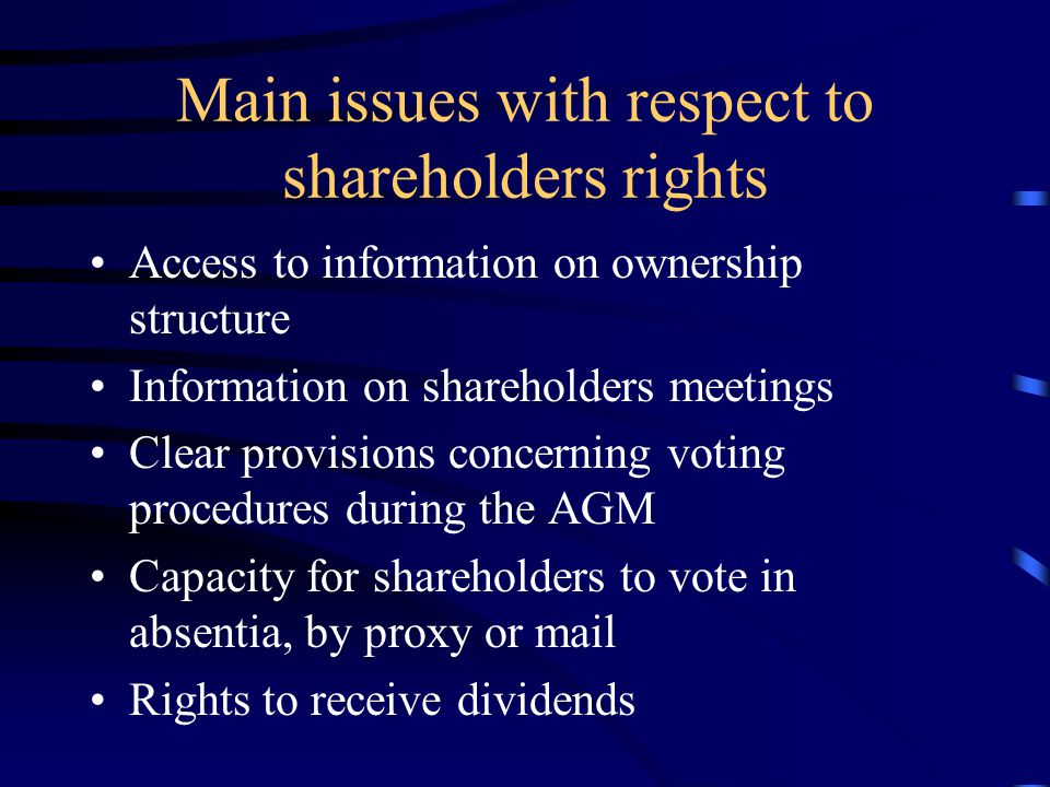Main issues with respect to shareholders rights Access to information on ownership structure Information on shareholders meetings Clear provisions concerning voting procedures during the AGM Capacity for shareholders to vote in absentia, by proxy or mail Rights to receive dividends