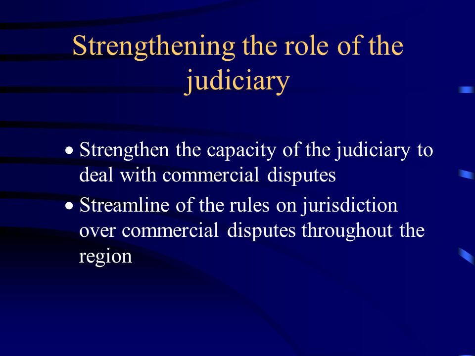 Strengthening the role of the judiciary  Strengthen the capacity of the judiciary to deal with commercial disputes  Streamline of the rules on jurisdiction over commercial disputes throughout the region