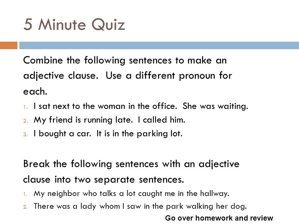 5 Minute Quiz Combine the following sentences to make an adjective clause.