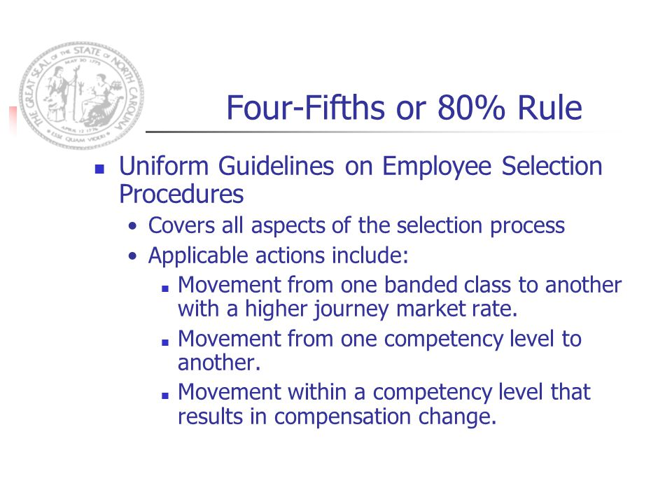 Four-Fifths or 80% Rule Uniform Guidelines on Employee Selection Procedures Covers all aspects of the selection process Applicable actions include: Movement from one banded class to another with a higher journey market rate.