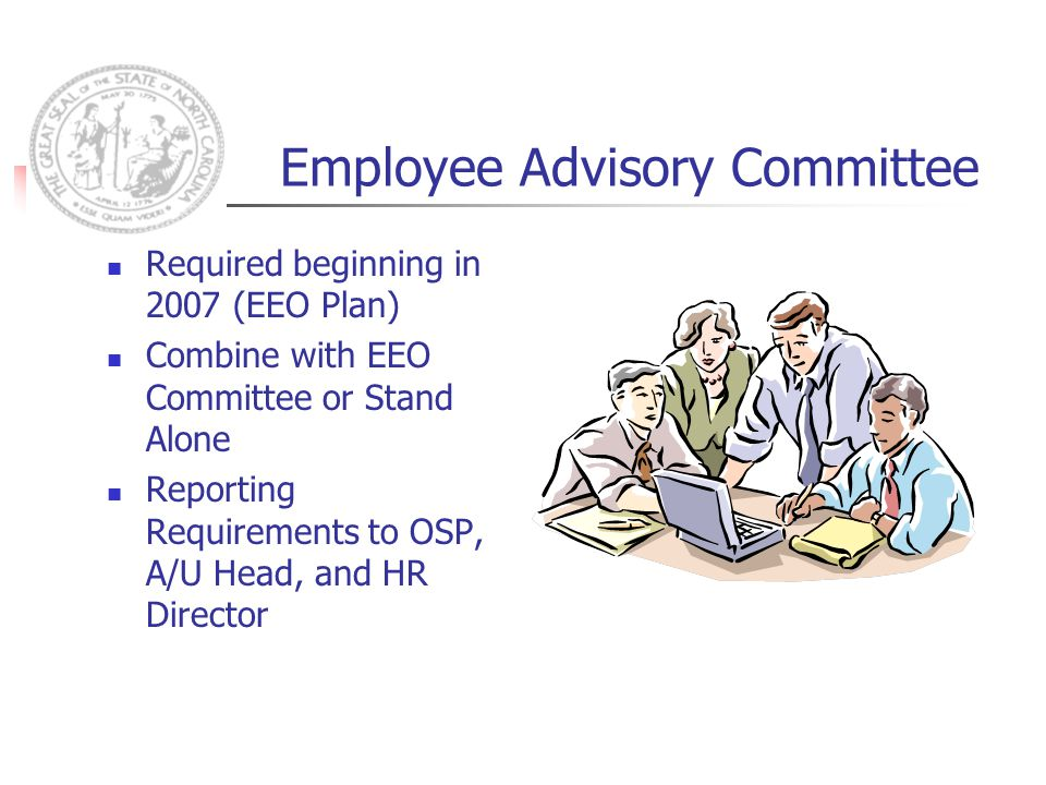 Employee Advisory Committee Required beginning in 2007 (EEO Plan) Combine with EEO Committee or Stand Alone Reporting Requirements to OSP, A/U Head, and HR Director