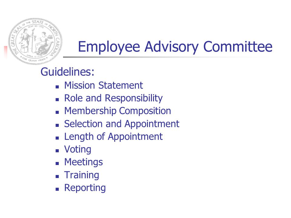 Employee Advisory Committee Guidelines: Mission Statement Role and Responsibility Membership Composition Selection and Appointment Length of Appointment Voting Meetings Training Reporting