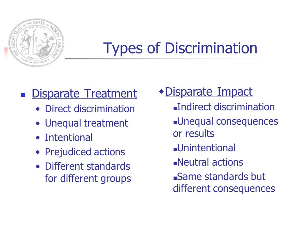 Types of Discrimination Disparate Treatment Direct discrimination Unequal treatment Intentional Prejudiced actions Different standards for different groups  Disparate Impact Indirect discrimination Unequal consequences or results Unintentional Neutral actions Same standards but different consequences