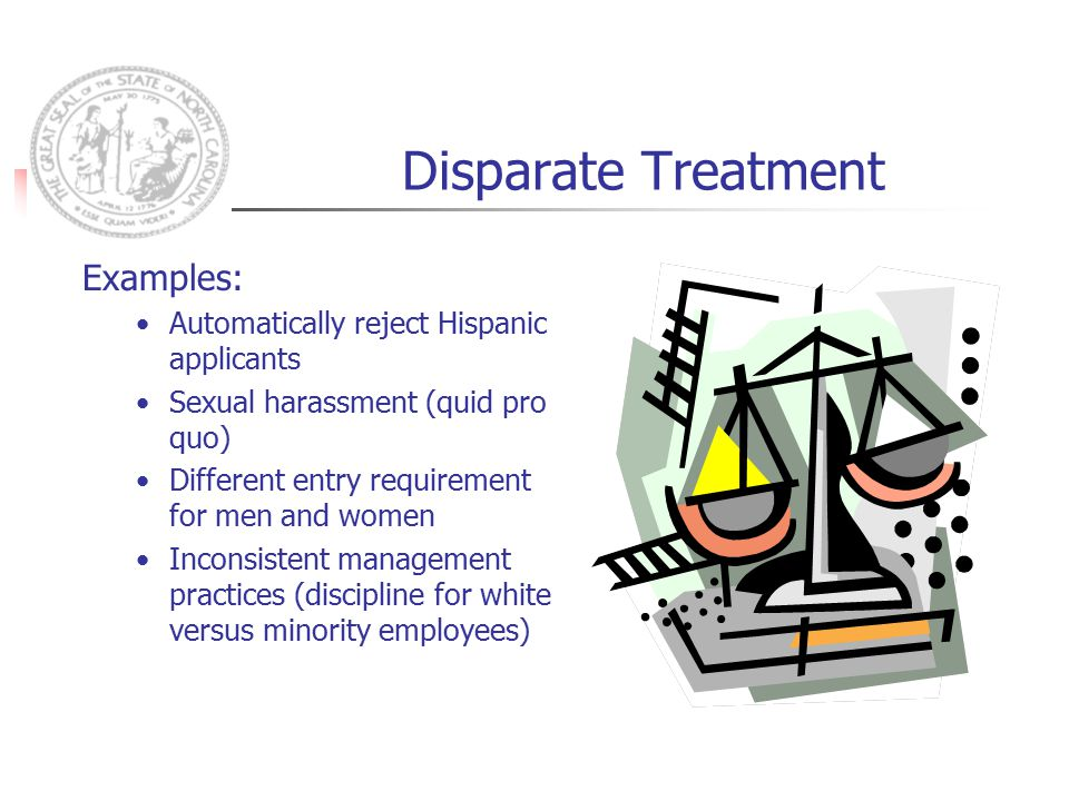 Disparate Treatment Examples: Automatically reject Hispanic applicants Sexual harassment (quid pro quo) Different entry requirement for men and women Inconsistent management practices (discipline for white versus minority employees)