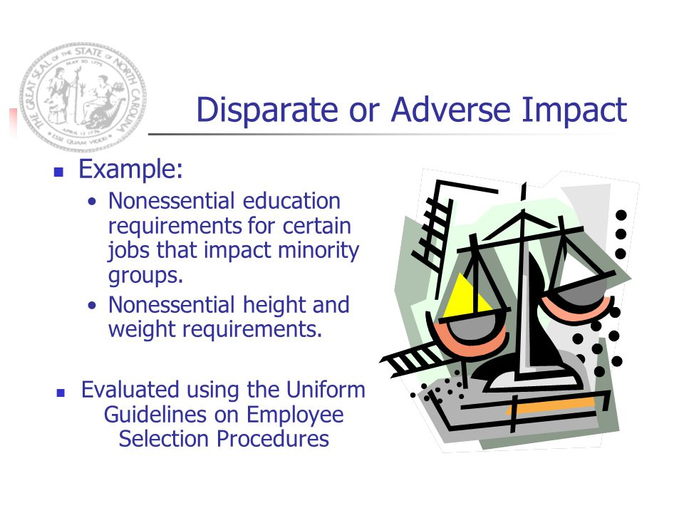Disparate or Adverse Impact Example: Nonessential education requirements for certain jobs that impact minority groups.