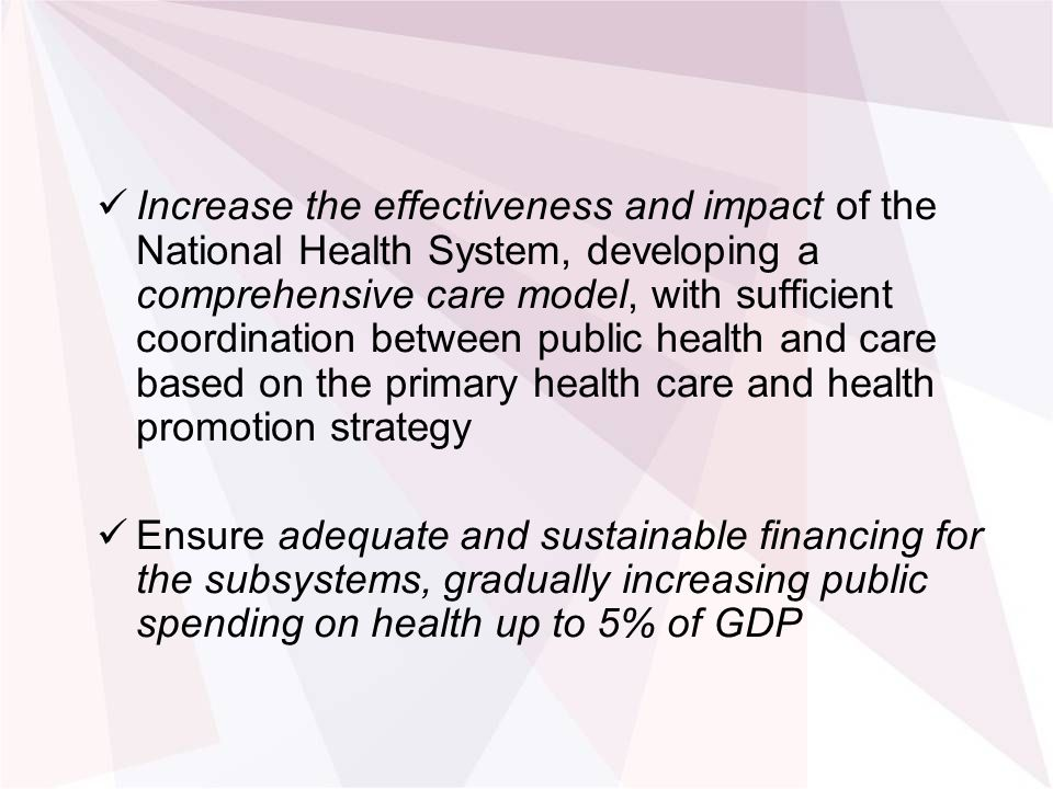 Increase the effectiveness and impact of the National Health System, developing a comprehensive care model, with sufficient coordination between public health and care based on the primary health care and health promotion strategy Ensure adequate and sustainable financing for the subsystems, gradually increasing public spending on health up to 5% of GDP