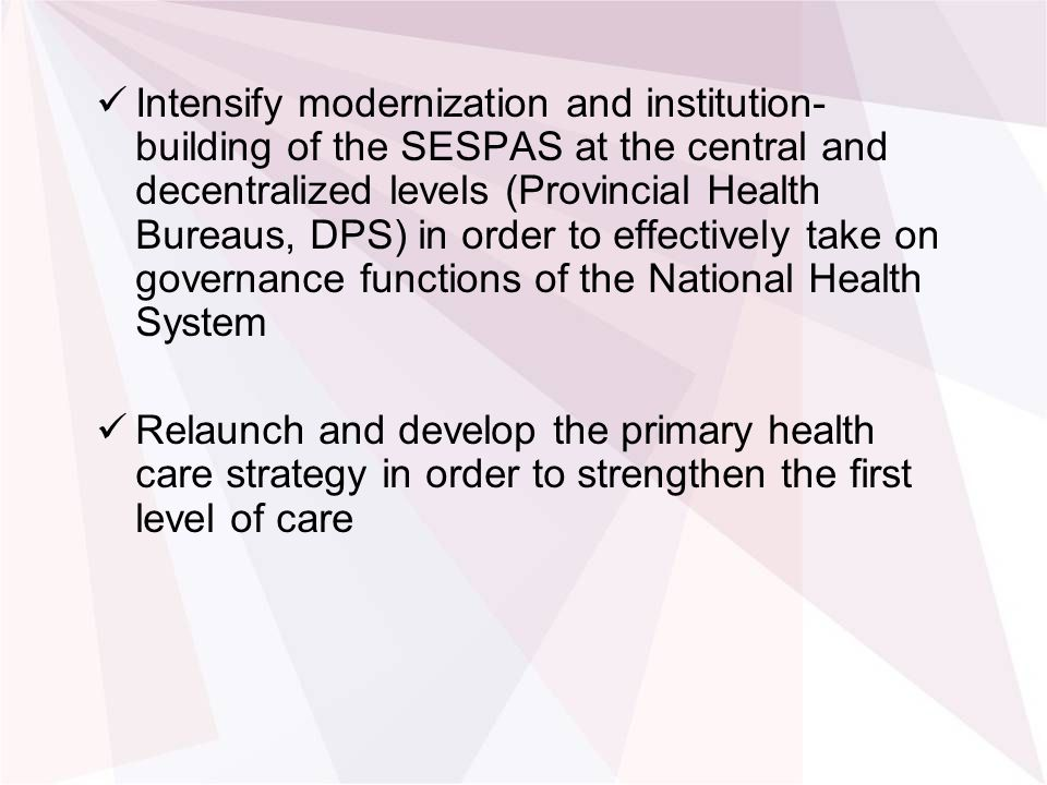 Intensify modernization and institution- building of the SESPAS at the central and decentralized levels (Provincial Health Bureaus, DPS) in order to effectively take on governance functions of the National Health System Relaunch and develop the primary health care strategy in order to strengthen the first level of care