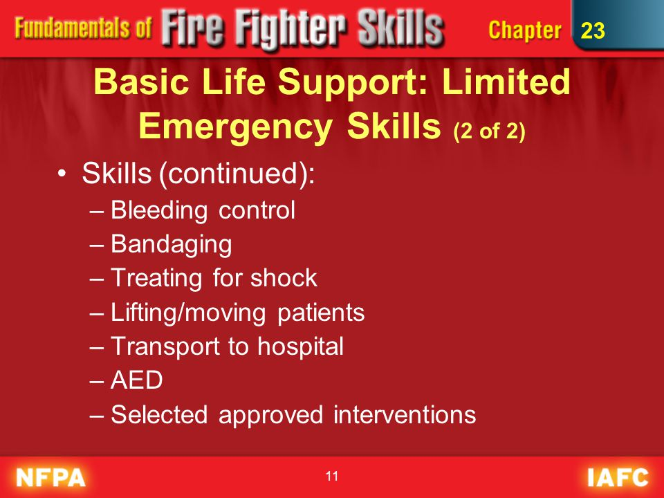 11 Basic Life Support: Limited Emergency Skills (2 of 2) Skills (continued): –Bleeding control –Bandaging –Treating for shock –Lifting/moving patients –Transport to hospital –AED –Selected approved interventions 23