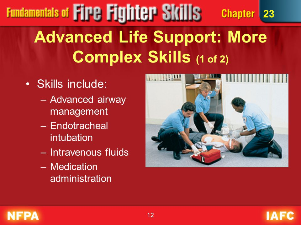 12 Advanced Life Support: More Complex Skills (1 of 2) Skills include: –Advanced airway management –Endotracheal intubation –Intravenous fluids –Medication administration 23
