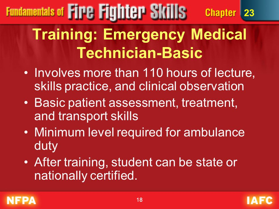 18 Training: Emergency Medical Technician-Basic Involves more than 110 hours of lecture, skills practice, and clinical observation Basic patient assessment, treatment, and transport skills Minimum level required for ambulance duty After training, student can be state or nationally certified.