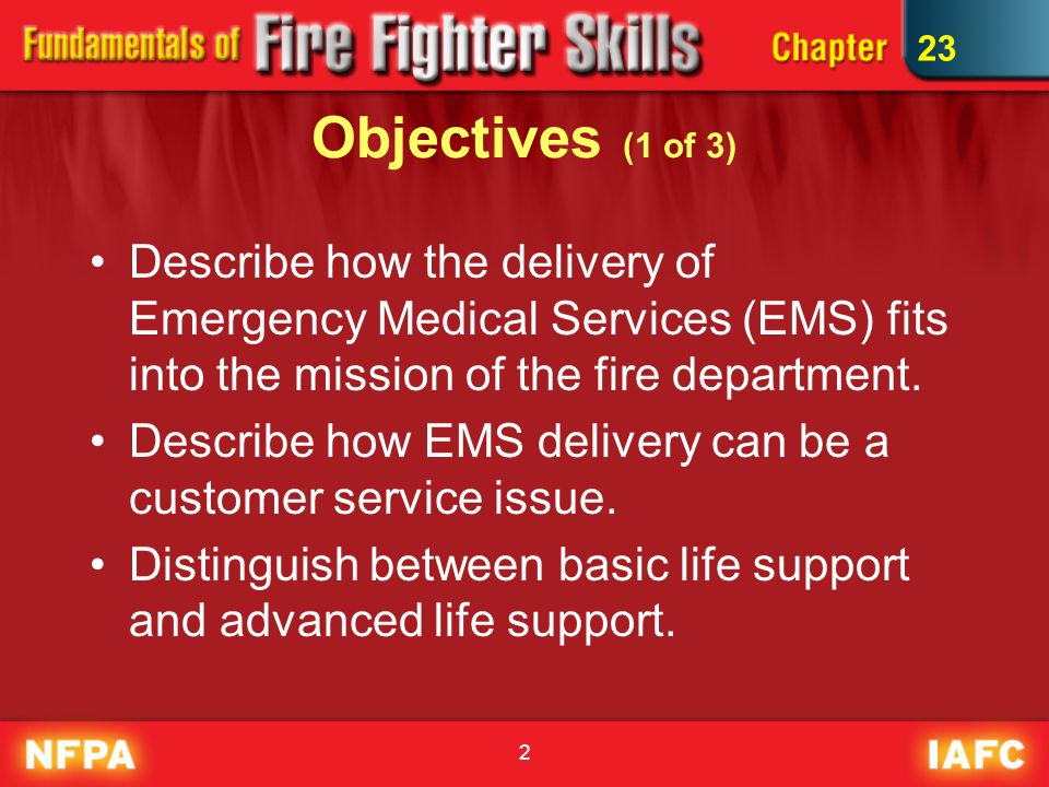 2 Objectives (1 of 3) Describe how the delivery of Emergency Medical Services (EMS) fits into the mission of the fire department.