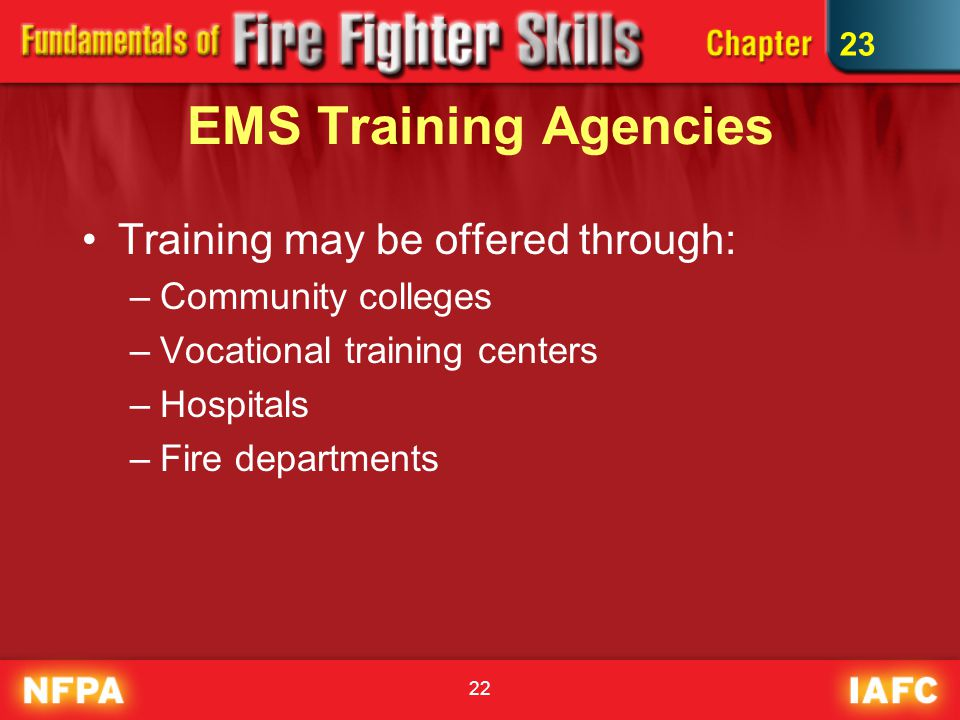 22 EMS Training Agencies Training may be offered through: –Community colleges –Vocational training centers –Hospitals –Fire departments 23