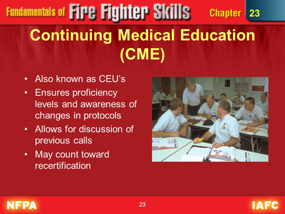 Continuing Medical Education (CME) Also known as CEU's Ensures proficiency levels and awareness of changes in protocols Allows for discussion of previous calls May count toward recertification 23