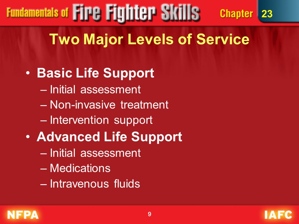 9 Two Major Levels of Service Basic Life Support –Initial assessment –Non-invasive treatment –Intervention support Advanced Life Support –Initial assessment –Medications –Intravenous fluids 23