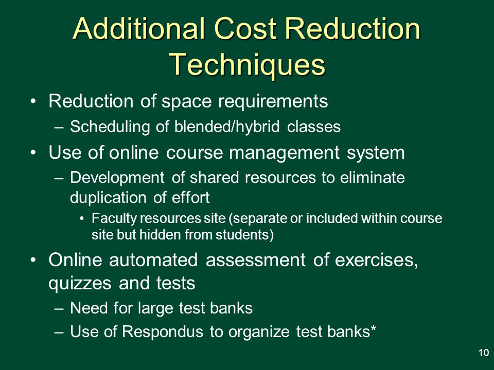 Additional Cost Reduction Techniques Reduction of space requirements –Scheduling of blended/hybrid classes Use of online course management system –Development of shared resources to eliminate duplication of effort Faculty resources site (separate or included within course site but hidden from students) Online automated assessment of exercises, quizzes and tests –Need for large test banks –Use of Respondus to organize test banks* 10
