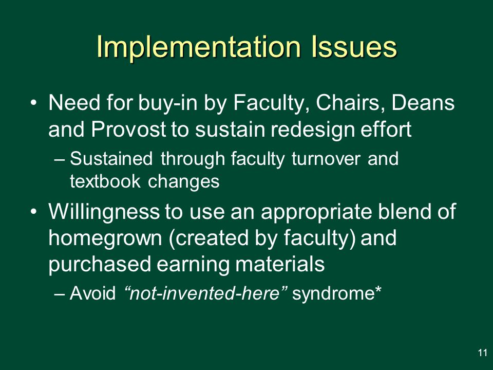 Implementation Issues Need for buy-in by Faculty, Chairs, Deans and Provost to sustain redesign effort –Sustained through faculty turnover and textbook changes Willingness to use an appropriate blend of homegrown (created by faculty) and purchased earning materials –Avoid not-invented-here syndrome* 11