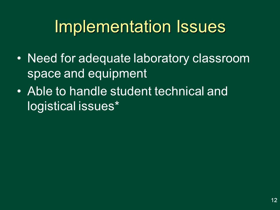 Implementation Issues Need for adequate laboratory classroom space and equipment Able to handle student technical and logistical issues* 12