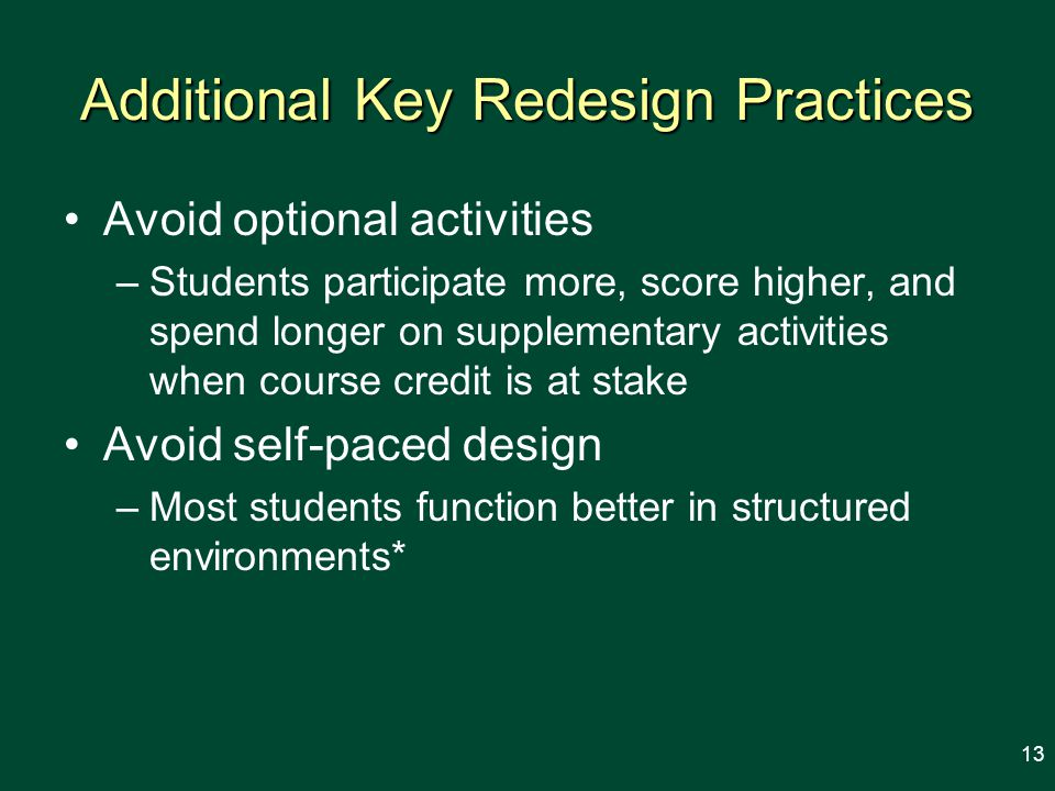 Additional Key Redesign Practices Avoid optional activities –Students participate more, score higher, and spend longer on supplementary activities when course credit is at stake Avoid self-paced design –Most students function better in structured environments* 13