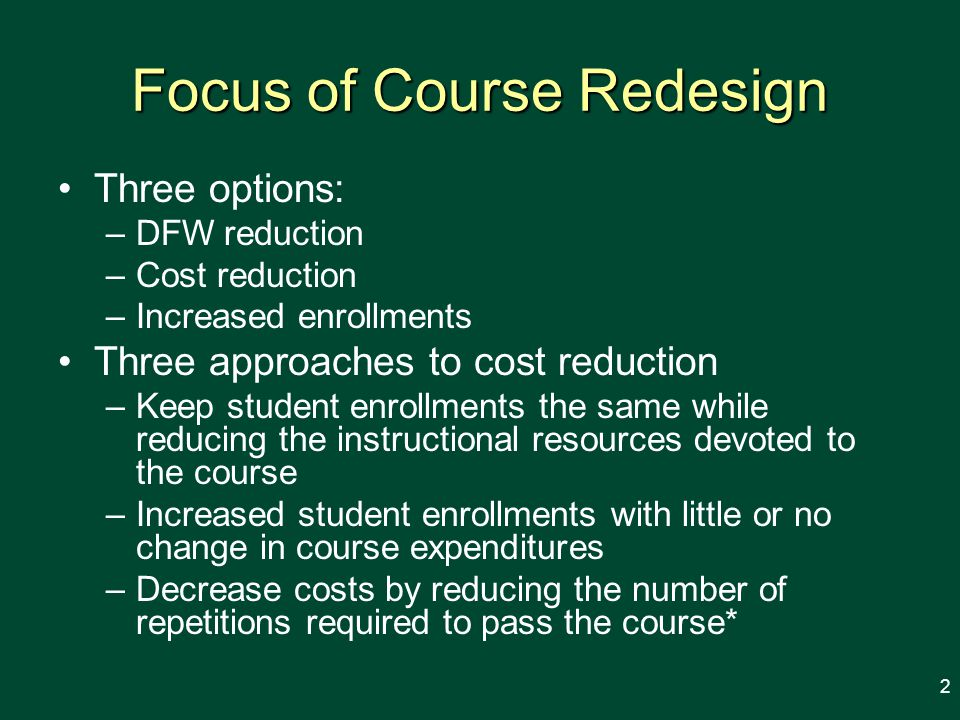 Focus of Course Redesign Three options: –DFW reduction –Cost reduction –Increased enrollments Three approaches to cost reduction –Keep student enrollments the same while reducing the instructional resources devoted to the course –Increased student enrollments with little or no change in course expenditures –Decrease costs by reducing the number of repetitions required to pass the course* 2