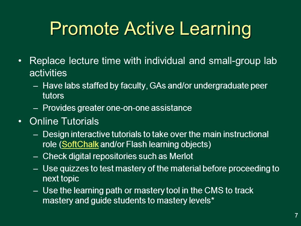 Promote Active Learning Replace lecture time with individual and small-group lab activities –Have labs staffed by faculty, GAs and/or undergraduate peer tutors –Provides greater one-on-one assistance Online Tutorials –Design interactive tutorials to take over the main instructional role (SoftChalk and/or Flash learning objects)SoftChalk –Check digital repositories such as Merlot –Use quizzes to test mastery of the material before proceeding to next topic –Use the learning path or mastery tool in the CMS to track mastery and guide students to mastery levels* 7