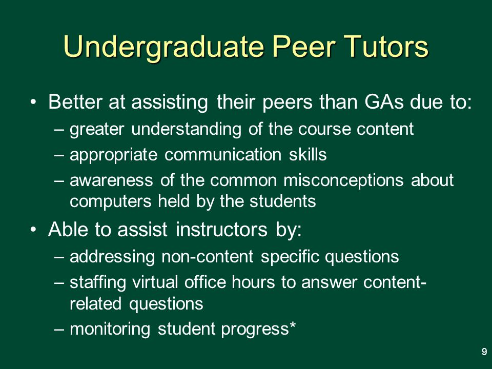 Undergraduate Peer Tutors Better at assisting their peers than GAs due to: –greater understanding of the course content –appropriate communication skills –awareness of the common misconceptions about computers held by the students Able to assist instructors by: –addressing non-content specific questions –staffing virtual office hours to answer content- related questions –monitoring student progress* 9