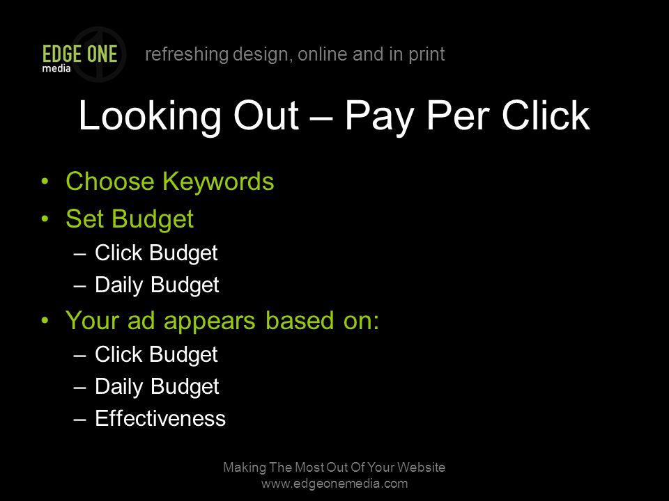 refreshing design, online and in print Making The Most Out Of Your Website   Looking Out – Pay Per Click Choose Keywords Set Budget –Click Budget –Daily Budget Your ad appears based on: –Click Budget –Daily Budget –Effectiveness
