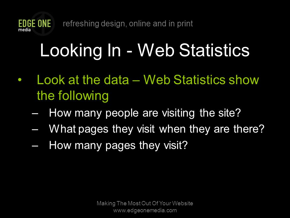 refreshing design, online and in print Making The Most Out Of Your Website   Looking In - Web Statistics Look at the data – Web Statistics show the following –How many people are visiting the site.