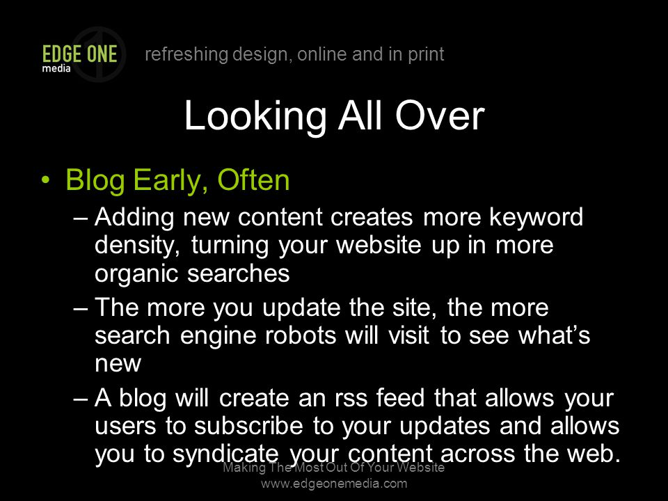 refreshing design, online and in print Making The Most Out Of Your Website   Looking All Over Blog Early, Often –Adding new content creates more keyword density, turning your website up in more organic searches –The more you update the site, the more search engine robots will visit to see what's new –A blog will create an rss feed that allows your users to subscribe to your updates and allows you to syndicate your content across the web.