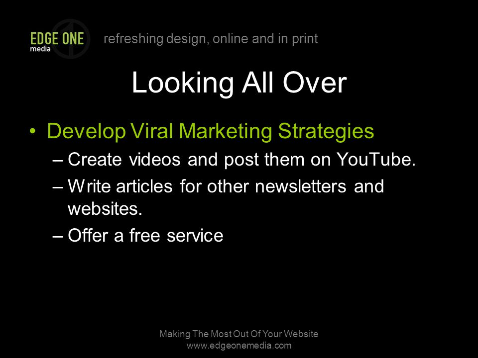 refreshing design, online and in print Making The Most Out Of Your Website   Looking All Over Develop Viral Marketing Strategies –Create videos and post them on YouTube.