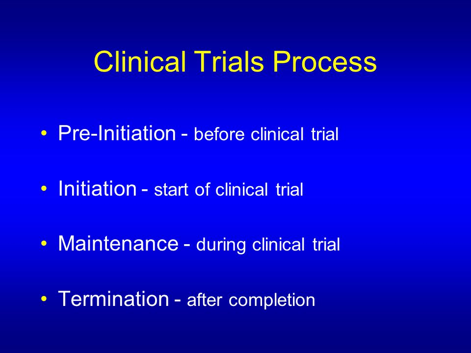 Clinical Trials Process Pre-Initiation - before clinical trial Initiation - start of clinical trial Maintenance - during clinical trial Termination - after completion