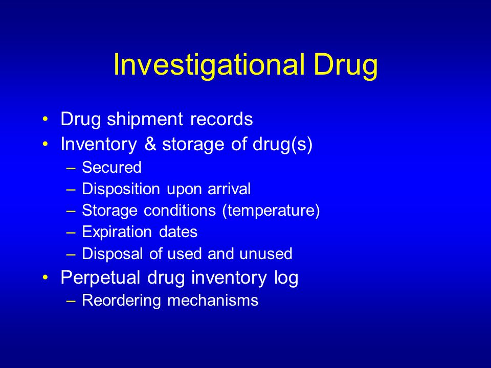 Investigational Drug Drug shipment records Inventory & storage of drug(s) –Secured –Disposition upon arrival –Storage conditions (temperature) –Expiration dates –Disposal of used and unused Perpetual drug inventory log –Reordering mechanisms